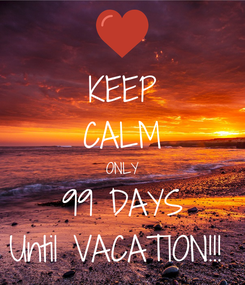 Poster: KEEP CALM ONLY 99 DAYS Until VACATION!!!