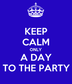 Poster: KEEP CALM ONLY A DAY TO THE PARTY