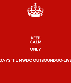 Poster: KEEP CALM ONLY  DAYS 'TIL MWDC OUTBOUNDGO-LIVE