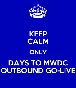 Poster: KEEP CALM ONLY DAYS TO MWDC OUTBOUND GO-LIVE