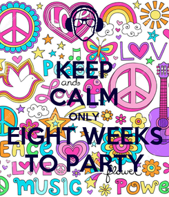 Poster: KEEP CALM ONLY EIGHT WEEKS TO PARTY