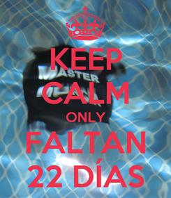 Poster: KEEP CALM ONLY FALTAN 22 DÍAS