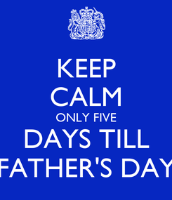 Poster: KEEP CALM ONLY FIVE DAYS TILL FATHER'S DAY