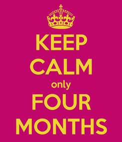 Poster: KEEP CALM only FOUR MONTHS