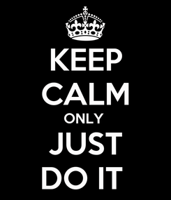 Poster: KEEP CALM ONLY  JUST DO IT