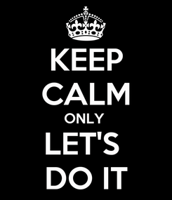Poster: KEEP CALM ONLY  LET'S  DO IT