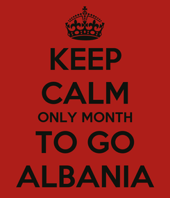 Poster: KEEP CALM ONLY MONTH TO GO ALBANIA