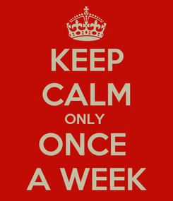 Poster: KEEP CALM ONLY  ONCE  A WEEK