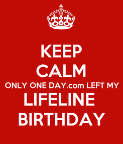 Poster: KEEP CALM ONLY ONE DAY.com LEFT MY LIFELINE  BIRTHDAY