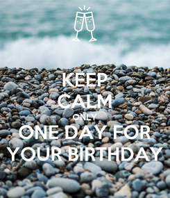Poster: KEEP CALM ONLY ONE DAY FOR YOUR BIRTHDAY