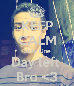 Poster: KEEP CALM Only One Day left  Bro <3