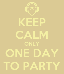 Poster: KEEP CALM ONLY ONE DAY TO PARTY