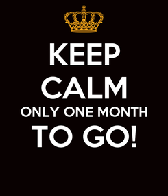 Poster: KEEP CALM ONLY ONE MONTH TO GO!