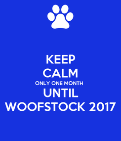 Poster: KEEP CALM ONLY ONE MONTH UNTIL WOOFSTOCK 2017
