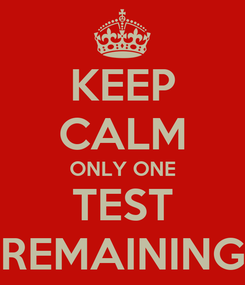 Poster: KEEP CALM ONLY ONE TEST REMAINING