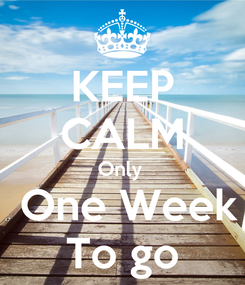 Poster: KEEP CALM Only   One Week To go