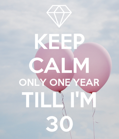 Poster: KEEP CALM ONLY ONE YEAR TILL I'M 30