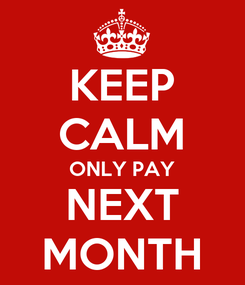 Poster: KEEP CALM ONLY PAY NEXT MONTH