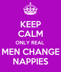 Poster: KEEP CALM ONLY REAL  MEN CHANGE NAPPIES