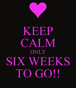 Poster: KEEP CALM ONLY SIX WEEKS TO GO!!