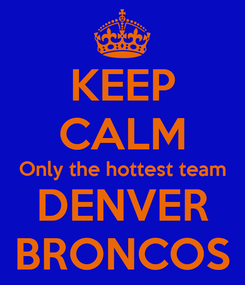 Poster: KEEP CALM Only the hottest team DENVER BRONCOS