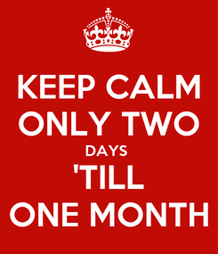 Poster: KEEP CALM ONLY TWO DAYS  'TILL ONE MONTH