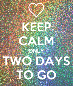 Poster: KEEP CALM ONLY TWO DAYS TO GO