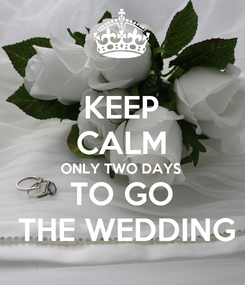 Poster: KEEP CALM ONLY TWO DAYS TO GO  THE WEDDING