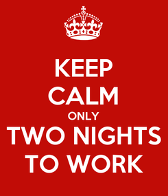 Poster: KEEP CALM ONLY TWO NIGHTS TO WORK