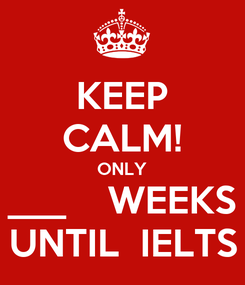 Poster: KEEP CALM! ONLY ___    WEEKS UNTIL  IELTS
