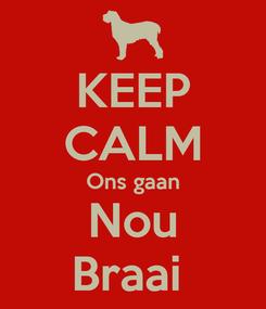 Poster: KEEP CALM Ons gaan Nou Braai