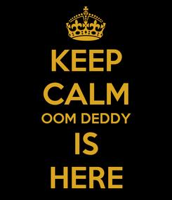 Poster: KEEP CALM OOM DEDDY IS HERE