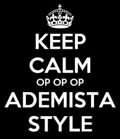 Poster: KEEP CALM OP OP OP ADEMISTA STYLE