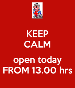 Poster: KEEP CALM  open today FROM 13.00 hrs