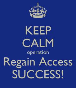 Poster: KEEP CALM operation Regain Access SUCCESS!