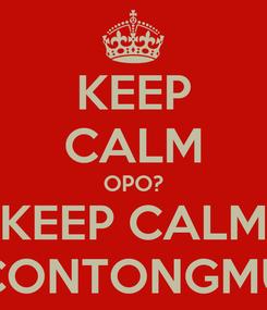 Poster: KEEP CALM OPO? KEEP CALM CONTONGMU