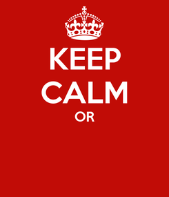 Poster: KEEP CALM OR