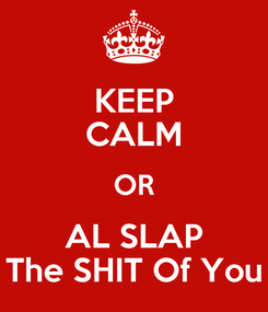Poster: KEEP CALM OR AL SLAP The SHIT Of You