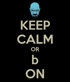 Poster: KEEP CALM OR b ON
