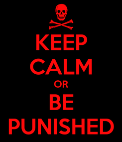 Poster: KEEP CALM OR BE PUNISHED