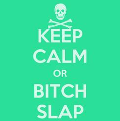 Poster: KEEP CALM OR BITCH SLAP