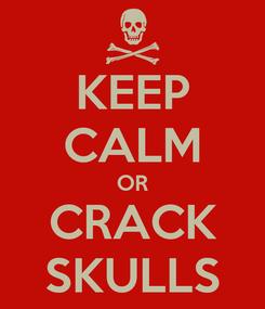 Poster: KEEP CALM OR CRACK SKULLS