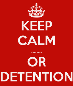 Poster: KEEP CALM ........ OR DETENTION