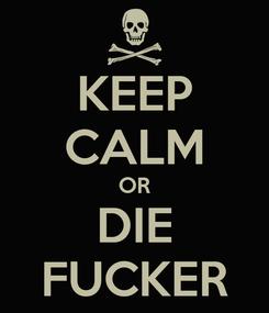 Poster: KEEP CALM OR DIE FUCKER