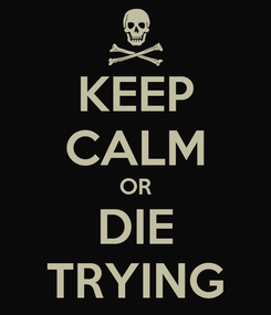 Poster: KEEP CALM OR DIE TRYING