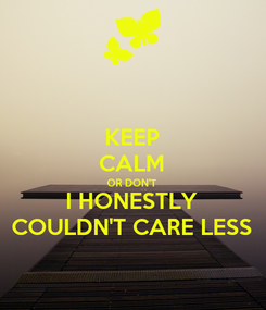 Poster: KEEP CALM OR DON'T I HONESTLY COULDN'T CARE LESS