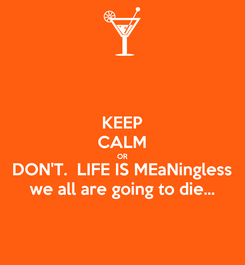 Poster: KEEP CALM OR DON'T.  LIFE IS MEaNingless we all are going to die...