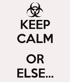 Poster: KEEP CALM  OR ELSE...