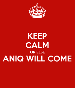 Poster: KEEP CALM OR ELSE ANIQ WILL COME