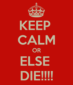 Poster: KEEP  CALM OR ELSE  DIE!!!!